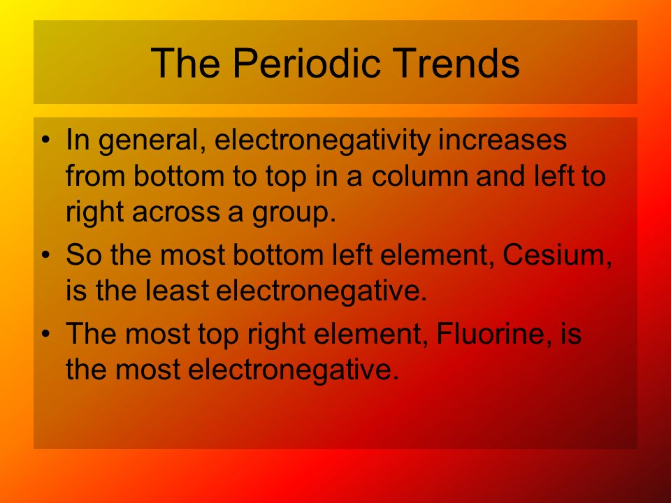 The Periodic Trends In general, electronegativity increases from bottom to top in a column and left to right across a group. So the most bottom left e