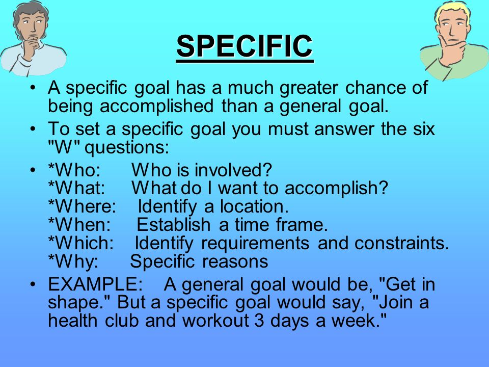 SPECIFIC A specific goal has a much greater chance of being accomplished than a general goal. To set a specific goal you must answer the six