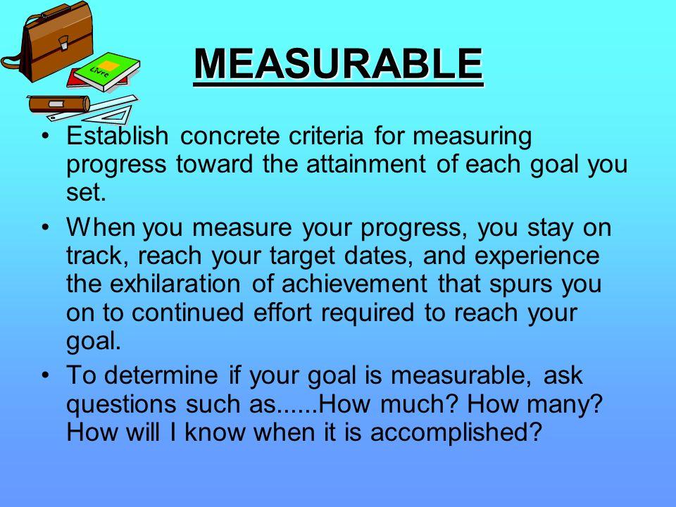 MEASURABLE Establish concrete criteria for measuring progress toward the attainment of each goal you set. When you measure your progress, you stay on