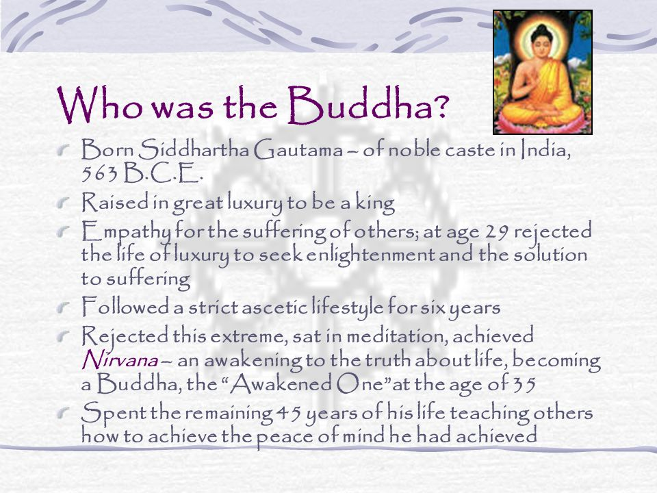 Who was the Buddha? Born Siddhartha Gautama – of noble caste in India, 563 B.C.E. Raised in great luxury to be a king Empathy for the suffering of oth