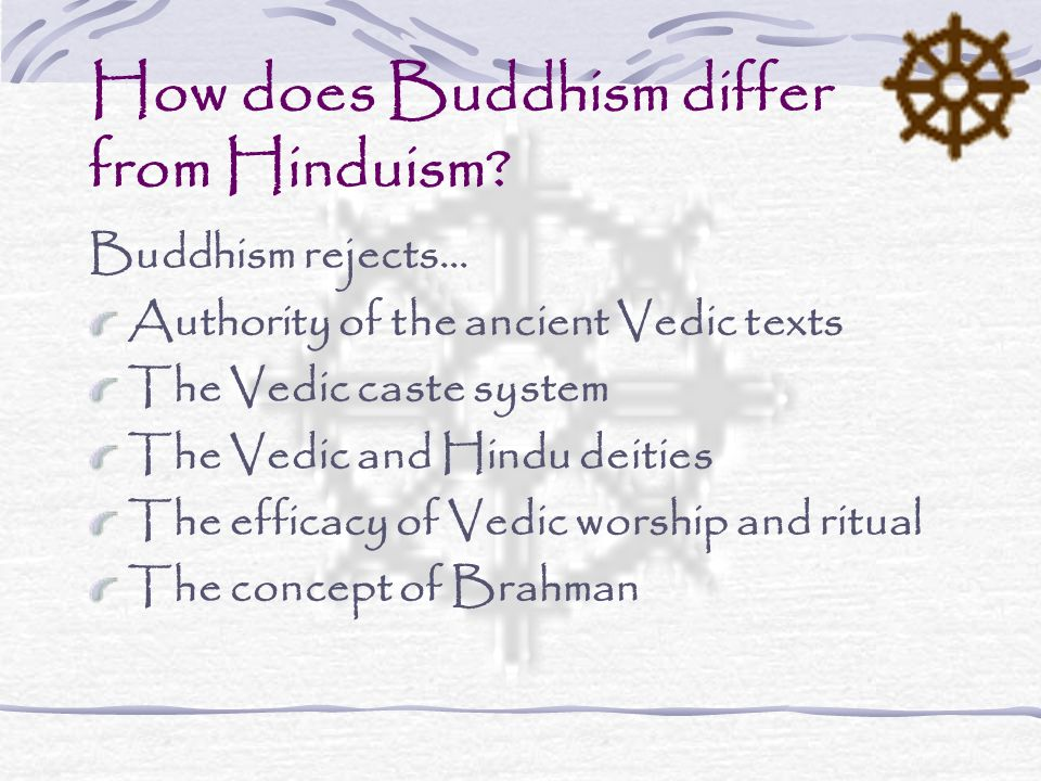 How does Buddhism differ from Hinduism? Buddhism rejects… Authority of the ancient Vedic texts The Vedic caste system The Vedic and Hindu deities The