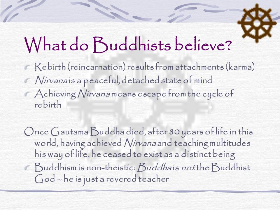 What do Buddhists believe? Rebirth (reincarnation) results from attachments (karma) Nirvana is a peaceful, detached state of mind Achieving Nirvana me