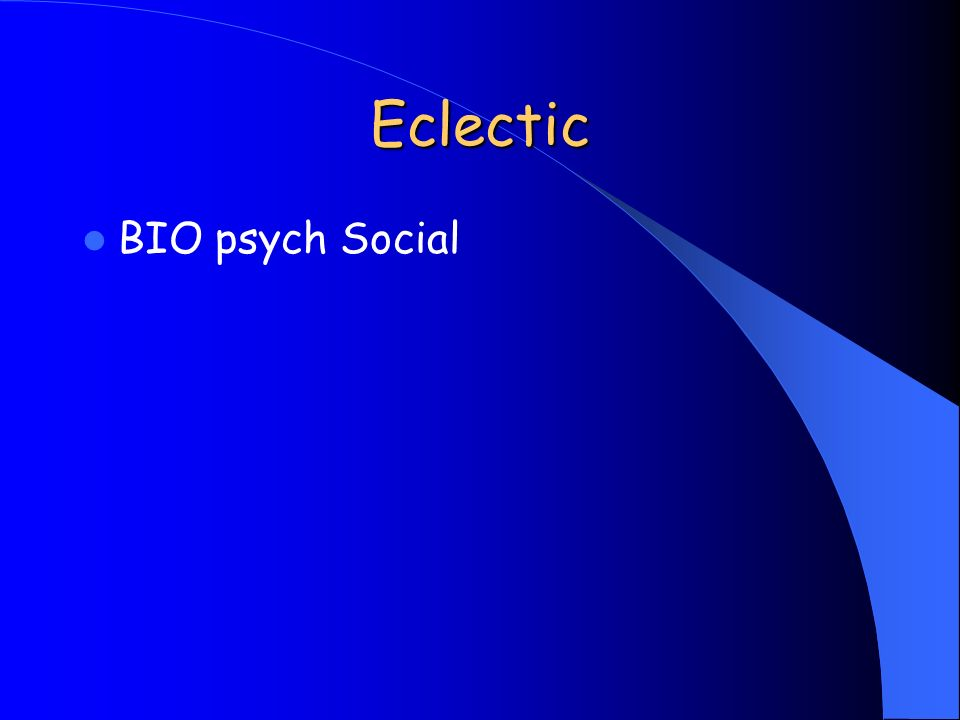 Eclectic BIO psych Social
