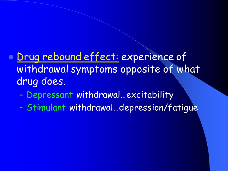 Drug rebound effect: experience of withdrawal symptoms opposite of what drug does.