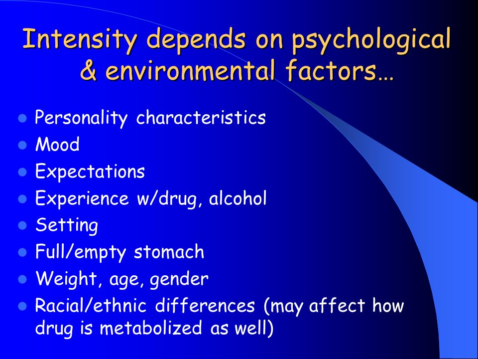 Intensity depends on psychological & environmental factors… Personality characteristics Mood Expectations Experience w/drug, alcohol Setting Full/empty stomach Weight, age, gender Racial/ethnic differences (may affect how drug is metabolized as well)