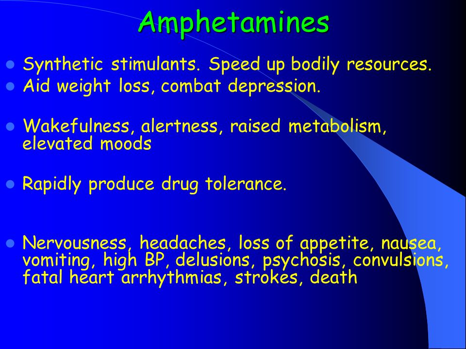 Amphetamines Synthetic stimulants. Speed up bodily resources.