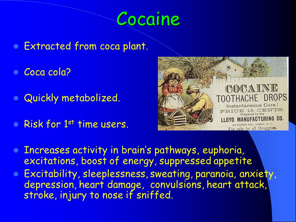 Cocaine Extracted from coca plant. Coca cola. Quickly metabolized.