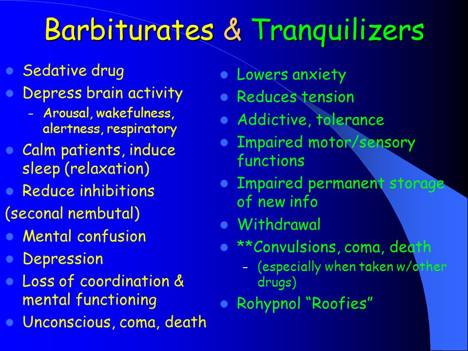 Barbiturates & Tranquilizers Sedative drug Depress brain activity – Arousal, wakefulness, alertness, respiratory Calm patients, induce sleep (relaxation) Reduce inhibitions (seconal nembutal) Mental confusion Depression Loss of coordination & mental functioning Unconscious, coma, death Lowers anxiety Reduces tension Addictive, tolerance Impaired motor/sensory functions Impaired permanent storage of new info Withdrawal **Convulsions, coma, death – (especially when taken w/other drugs) Rohypnol Roofies