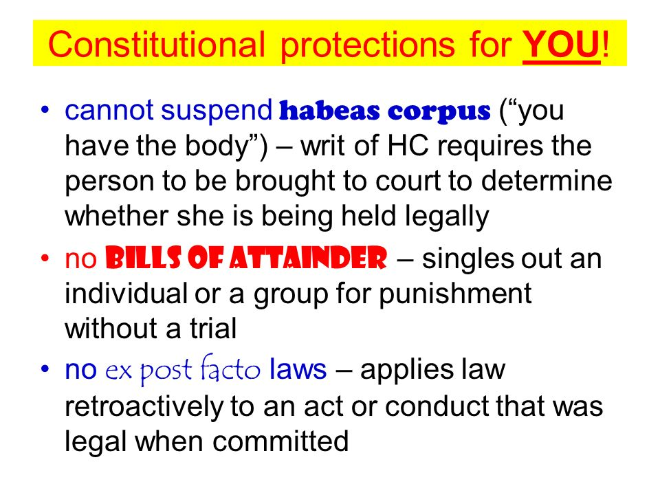 Constitutional protections for YOU! cannot suspend habeas corpus (you have the body) – writ of HC requires the person to be brought to court to determ