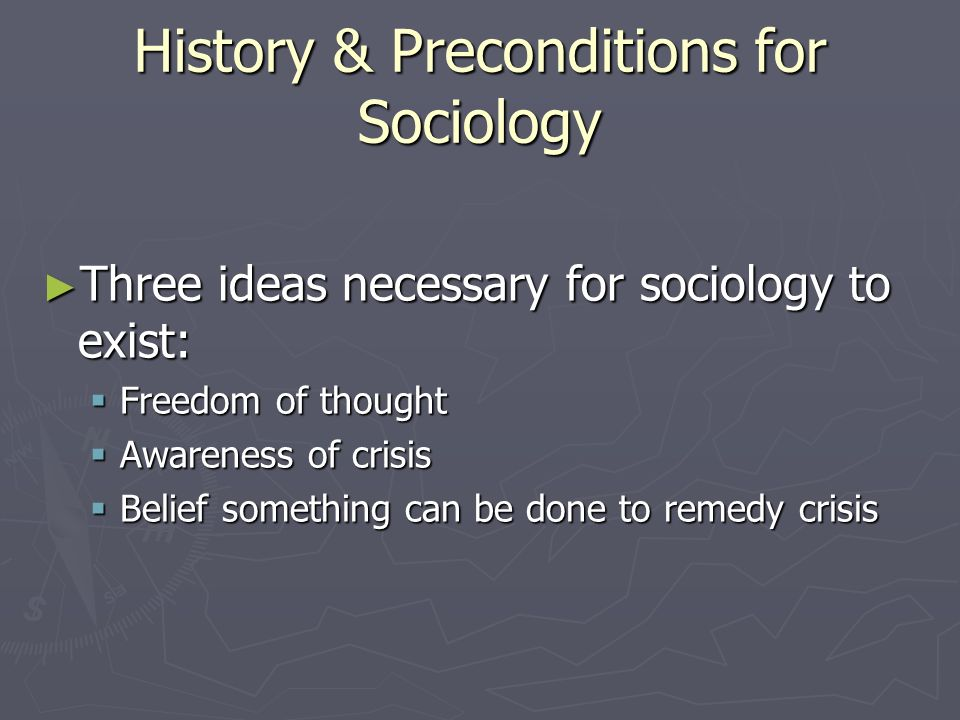 History & Preconditions for Sociology Three ideas necessary for sociology to exist: Three ideas necessary for sociology to exist: Freedom of thought Freedom of thought Awareness of crisis Awareness of crisis Belief something can be done to remedy crisis Belief something can be done to remedy crisis