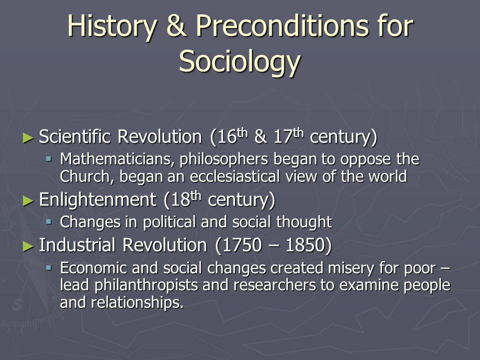 History & Preconditions for Sociology Scientific Revolution (16 th & 17 th century) Scientific Revolution (16 th & 17 th century) Mathematicians, philosophers began to oppose the Church, began an ecclesiastical view of the world Mathematicians, philosophers began to oppose the Church, began an ecclesiastical view of the world Enlightenment (18 th century) Enlightenment (18 th century) Changes in political and social thought Changes in political and social thought Industrial Revolution (1750 – 1850) Industrial Revolution (1750 – 1850) Economic and social changes created misery for poor – lead philanthropists and researchers to examine people and relationships.