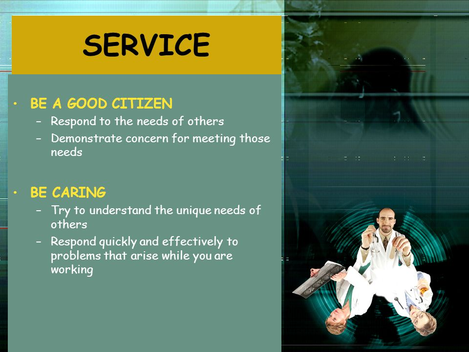SERVICE BE A GOOD CITIZEN –Respond to the needs of others –Demonstrate concern for meeting those needs BE CARING –Try to understand the unique needs o