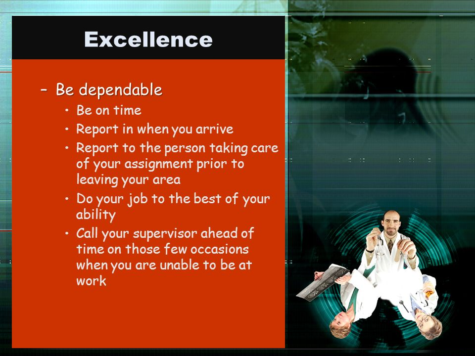Excellence –Be dependable Be on time Report in when you arrive Report to the person taking care of your assignment prior to leaving your area Do your