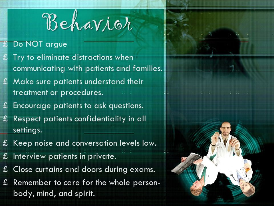 Behavior £Do NOT argue £Try to eliminate distractions when communicating with patients and families. £Make sure patients understand their treatment or