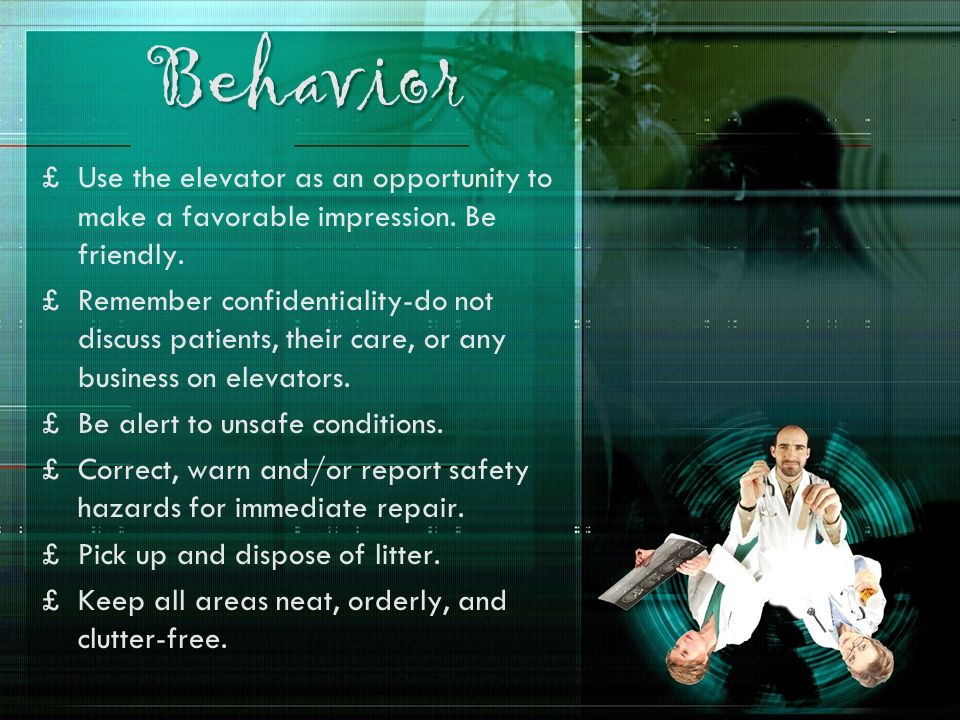 Behavior £Use the elevator as an opportunity to make a favorable impression. Be friendly. £Remember confidentiality-do not discuss patients, their car