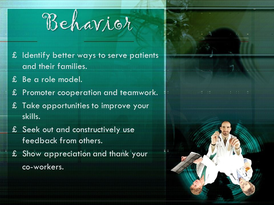 Behavior £Identify better ways to serve patients and their families. £Be a role model. £Promoter cooperation and teamwork. £Take opportunities to impr