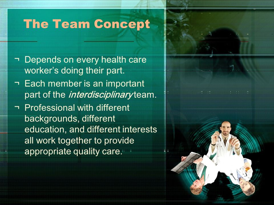 The Team Concept ¬Depends on every health care workers doing their part. ¬Each member is an important part of the interdisciplinary team. ¬Professiona