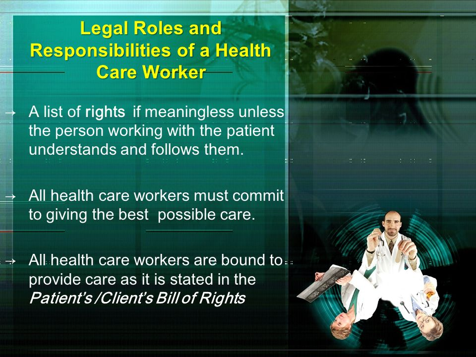 Legal Roles and Responsibilities of a Health Care Worker A list of rights if meaningless unless the person working with the patient understands and fo