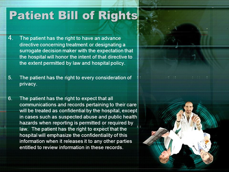 Patient Bill of Rights 4. T he patient has the right to have an advance directive concerning treatment or designating a surrogate decision maker with