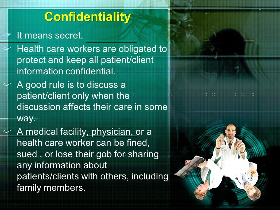 Confidentiality It means secret. Health care workers are obligated to protect and keep all patient/client information confidential. A good rule is to