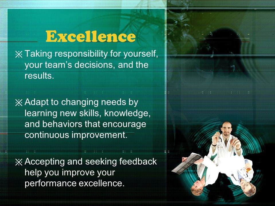 Excellence Taking responsibility for yourself, your teams decisions, and the results. Adapt to changing needs by learning new skills, knowledge, and b
