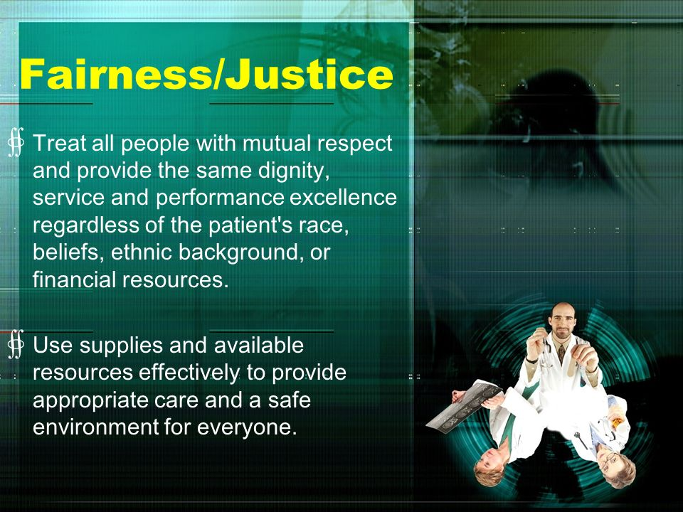 Fairness/Justice Treat all people with mutual respect and provide the same dignity, service and performance excellence regardless of the patient's rac