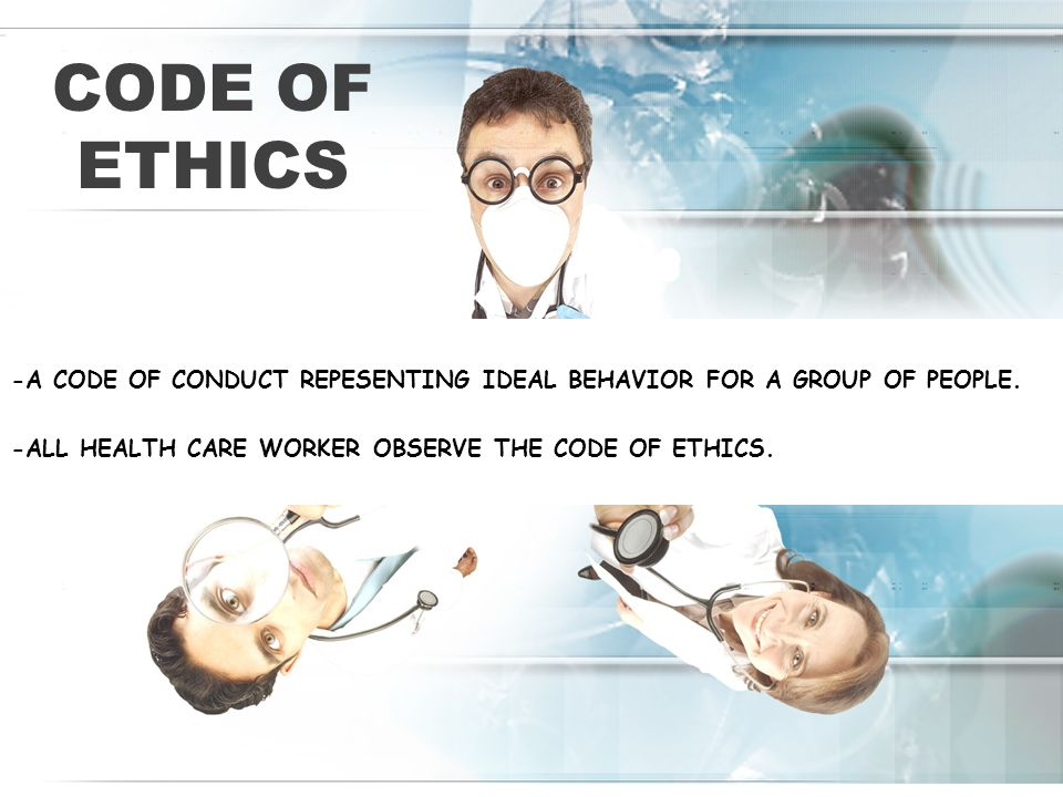 CODE OF ETHICS -A CODE OF CONDUCT REPESENTING IDEAL BEHAVIOR FOR A GROUP OF PEOPLE. -ALL HEALTH CARE WORKER OBSERVE THE CODE OF ETHICS.