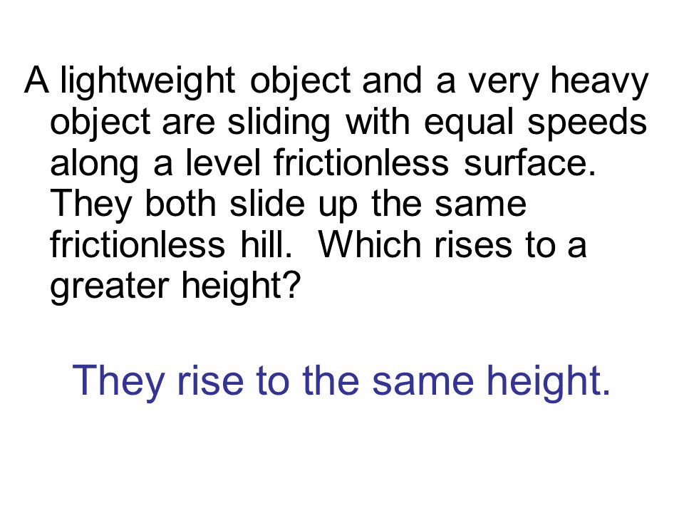 They rise to the same height. A lightweight object and a very heavy object are sliding with equal speeds along a level frictionless surface. They both