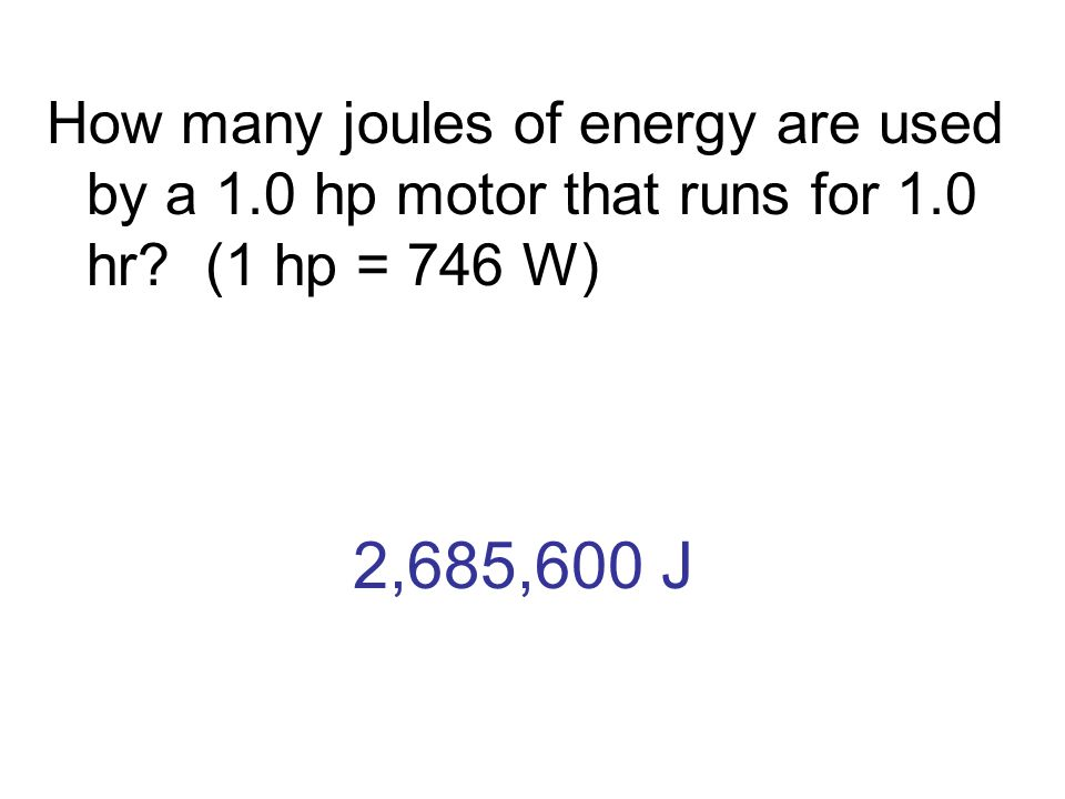 2,685,600 J How many joules of energy are used by a 1.0 hp motor that runs for 1.0 hr? (1 hp = 746 W)