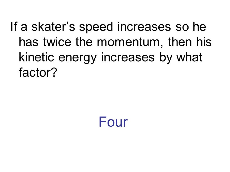 Four If a skaters speed increases so he has twice the momentum, then his kinetic energy increases by what factor?