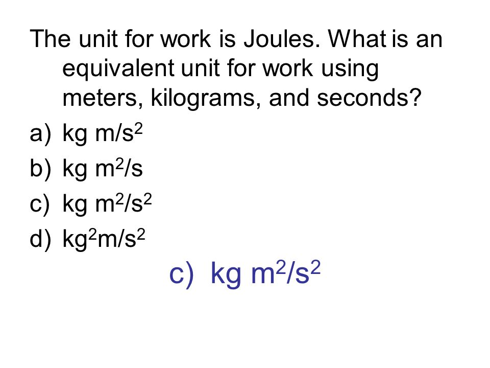 c) kg m 2 /s 2 The unit for work is Joules. What is an equivalent unit for work using meters, kilograms, and seconds? a)kg m/s 2 b)kg m 2 /s c)kg m 2
