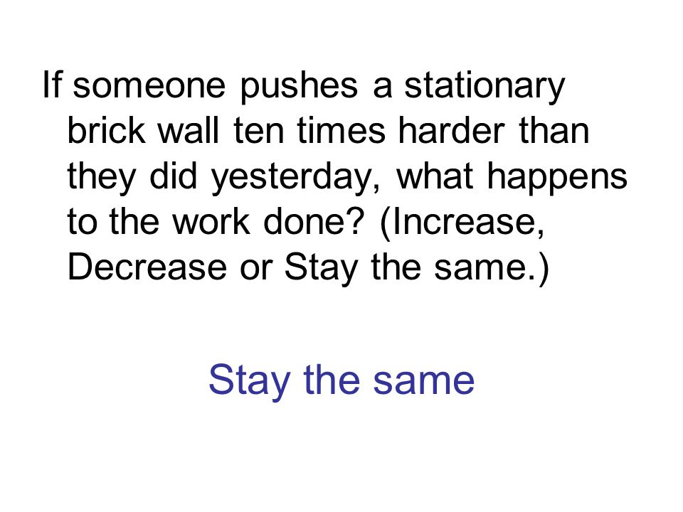 Stay the same If someone pushes a stationary brick wall ten times harder than they did yesterday, what happens to the work done? (Increase, Decrease o
