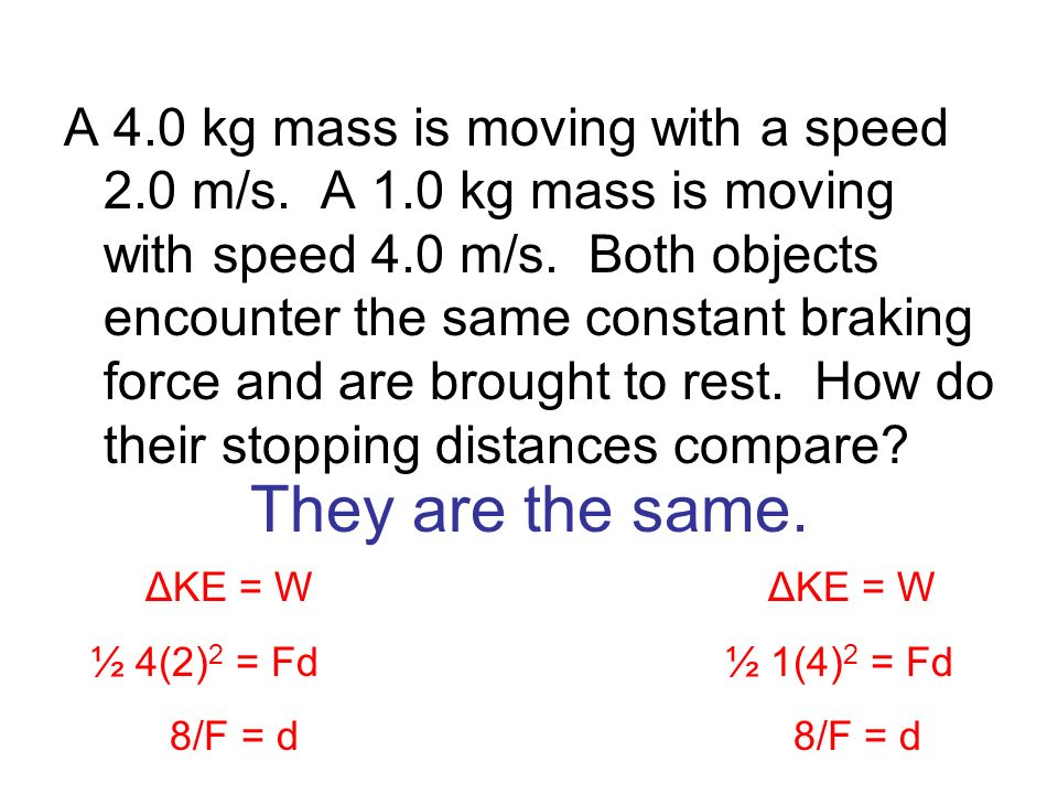 They are the same. A 4.0 kg mass is moving with a speed 2.0 m/s. A 1.0 kg mass is moving with speed 4.0 m/s. Both objects encounter the same constant