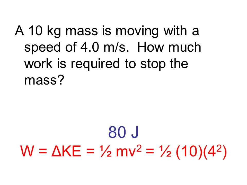 80 J W = ΔKE = ½ mv 2 = ½ (10)(4 2 ) A 10 kg mass is moving with a speed of 4.0 m/s. How much work is required to stop the mass?