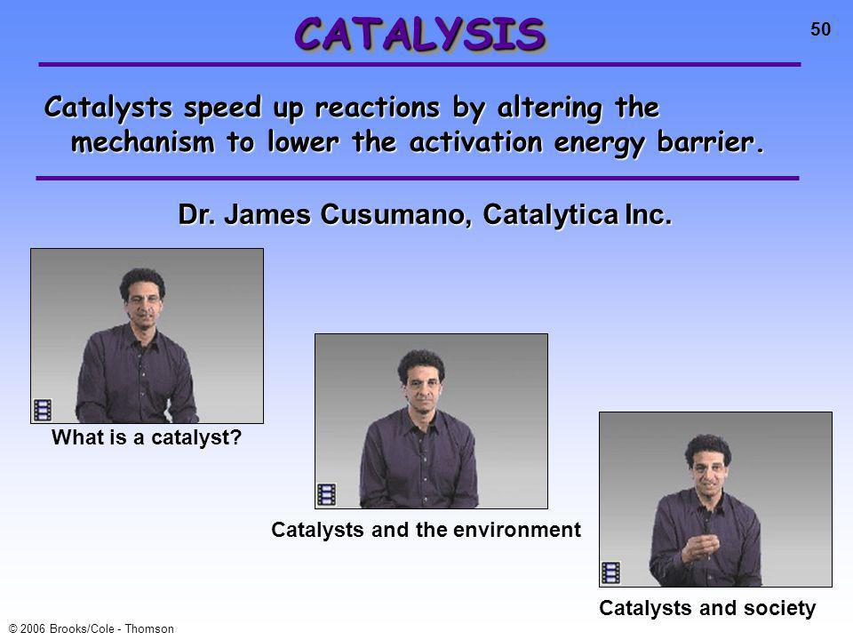 50 © 2006 Brooks/Cole - Thomson CATALYSISCATALYSIS Catalysts speed up reactions by altering the mechanism to lower the activation energy barrier.