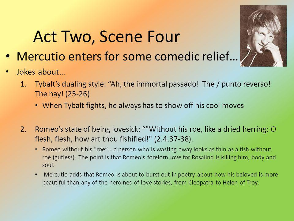 Act Two, Scene Four Mercutio enters for some comedic relief… Jokes about… 1.Tybalts dualing style: Ah, the immortal passado! The / punto reverso! The