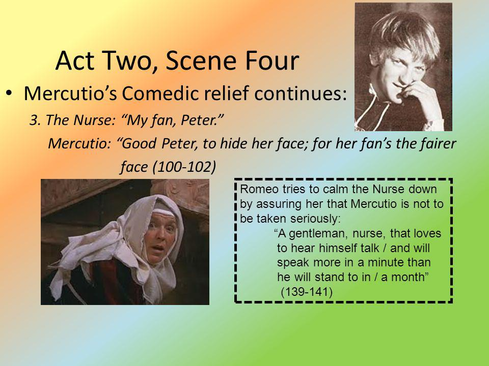 Act Two, Scene Four Mercutios Comedic relief continues: 3. The Nurse: My fan, Peter. Mercutio: Good Peter, to hide her face; for her fans the fairer f