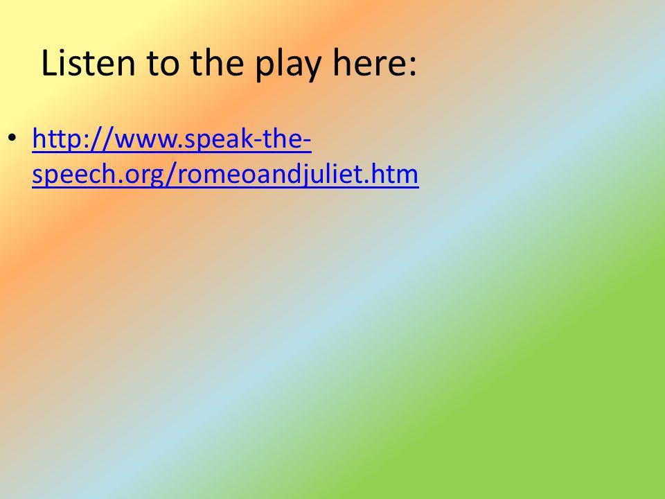 Listen to the play here: http://www.speak-the- speech.org/romeoandjuliet.htm http://www.speak-the- speech.org/romeoandjuliet.htm