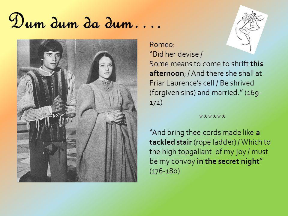 Dum dum da dum…. Romeo: Bid her devise / Some means to come to shrift this afternoon; / And there she shall at Friar Laurences cell / Be shrived (forg