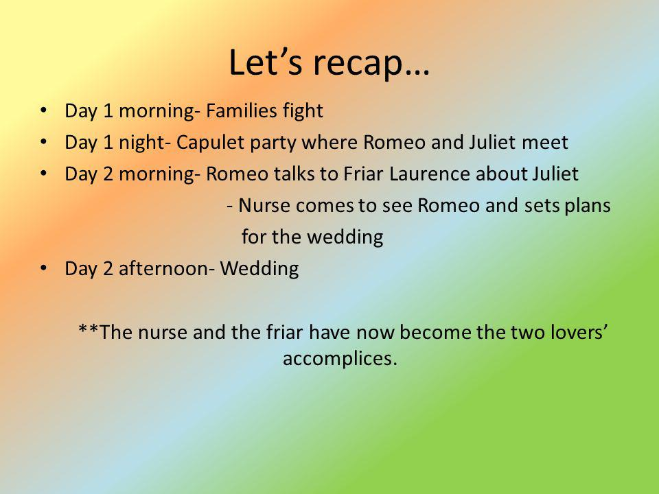 Lets recap… Day 1 morning- Families fight Day 1 night- Capulet party where Romeo and Juliet meet Day 2 morning- Romeo talks to Friar Laurence about Ju