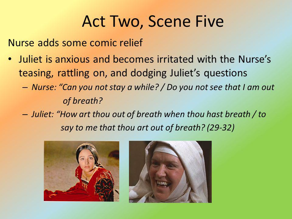 Act Two, Scene Five Nurse adds some comic relief Juliet is anxious and becomes irritated with the Nurses teasing, rattling on, and dodging Juliets que