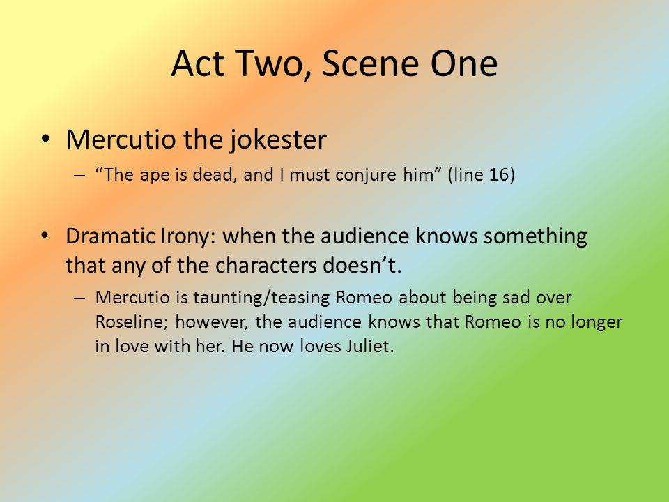Act Two, Scene One Mercutio the jokester – The ape is dead, and I must conjure him (line 16) Dramatic Irony: when the audience knows something that an