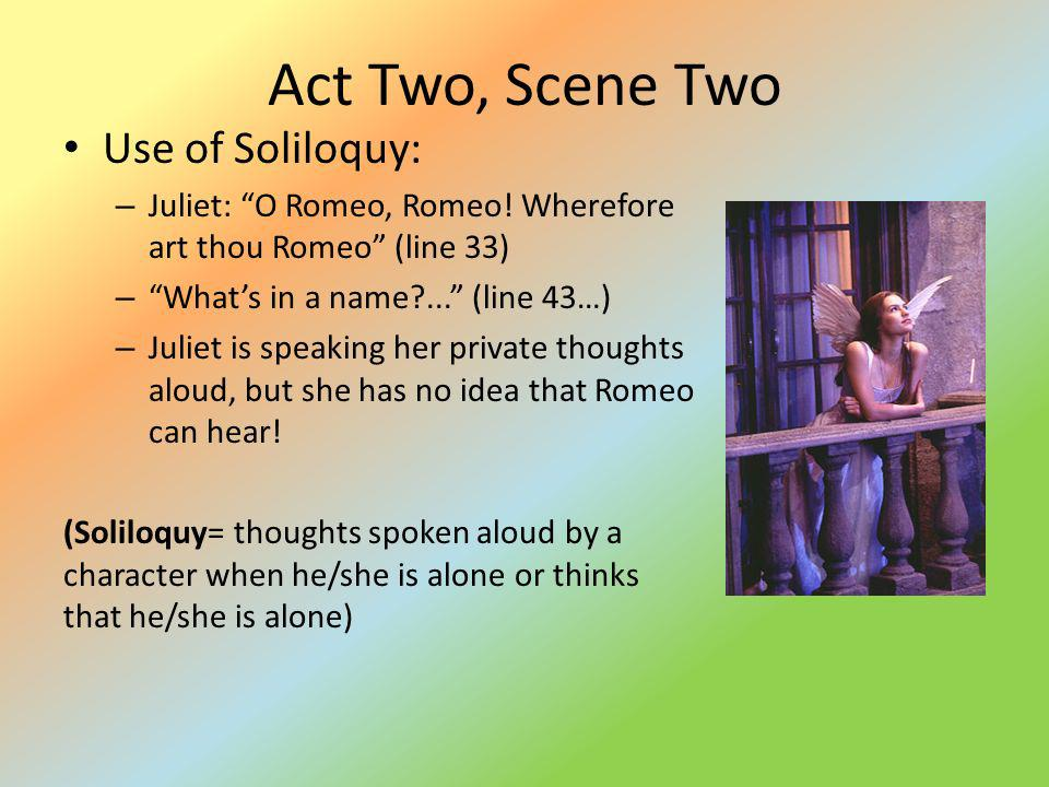 Act Two, Scene Two Use of Soliloquy: – Juliet: O Romeo, Romeo! Wherefore art thou Romeo (line 33) – Whats in a name?... (line 43…) – Juliet is speakin