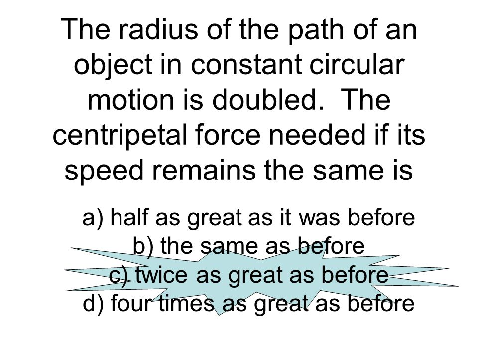The radius of the path of an object in constant circular motion is doubled. The centripetal force needed if its speed remains the same is a) half as g