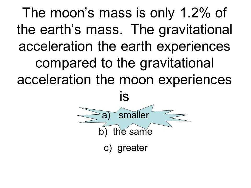 The moons mass is only 1.2% of the earths mass. The gravitational acceleration the earth experiences compared to the gravitational acceleration the mo