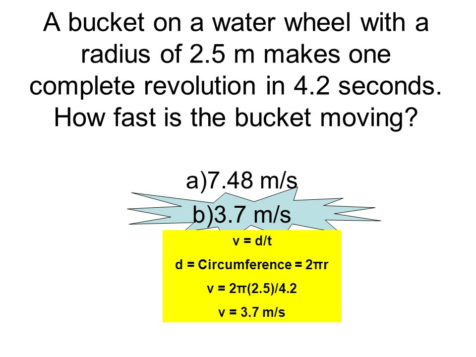 A bucket on a water wheel with a radius of 2.5 m makes one complete revolution in 4.2 seconds. How fast is the bucket moving? a)7.48 m/s b)3.7 m/s c)2