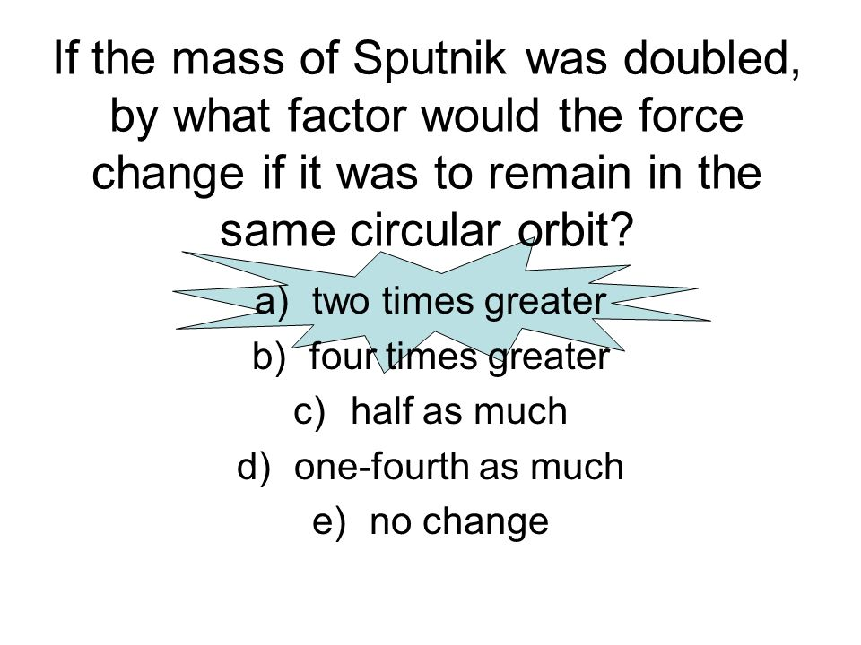 If the mass of Sputnik was doubled, by what factor would the force change if it was to remain in the same circular orbit? a)two times greater b)four t