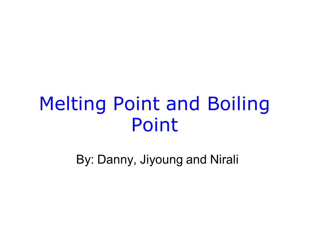 Melting Point and Boiling Point By: Danny, Jiyoung and Nirali