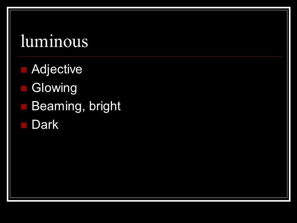 luminous Adjective Glowing Beaming, bright Dark
