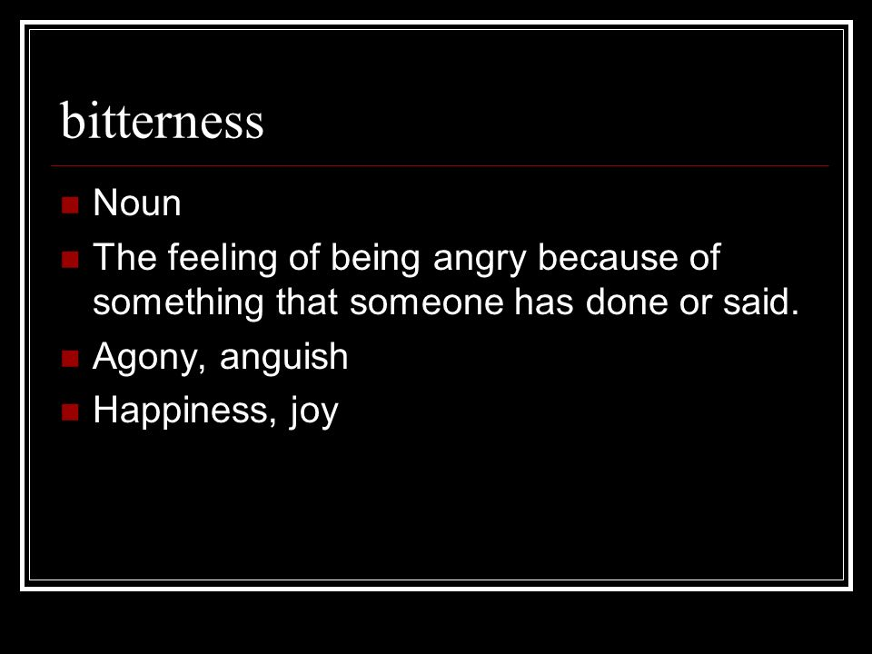 bitterness Noun The feeling of being angry because of something that someone has done or said. Agony, anguish Happiness, joy